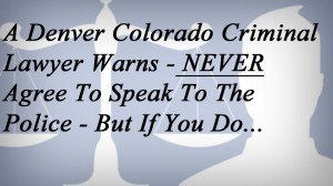 A Denver Colorado Criminal Lawyer Warns - NEVER Agree To Speak To The Police - But If You Do...
