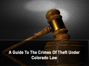 A Guide To The Crimes Of Theft Under Colorado Law