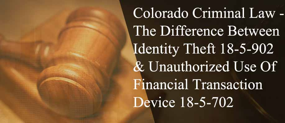Colorado Criminal Law - The Difference Between Identity Theft 18-5-902 & Unauthorized Use Of A Financial Transaction Device 18-5-702