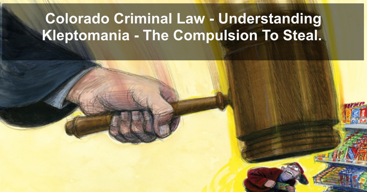 Colorado Criminal Law - Theft Understanding Kleptomania - The Compulsion To Steal