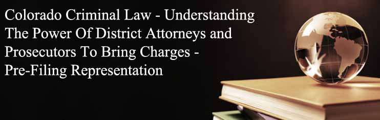 Colorado Criminal Law - Understanding The Power Of District Attorneys and Prosecutors To Bring Charges - Pre-Filing Representation