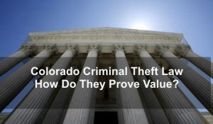 Colorado Criminal Theft Law - How Do They Prove Value?